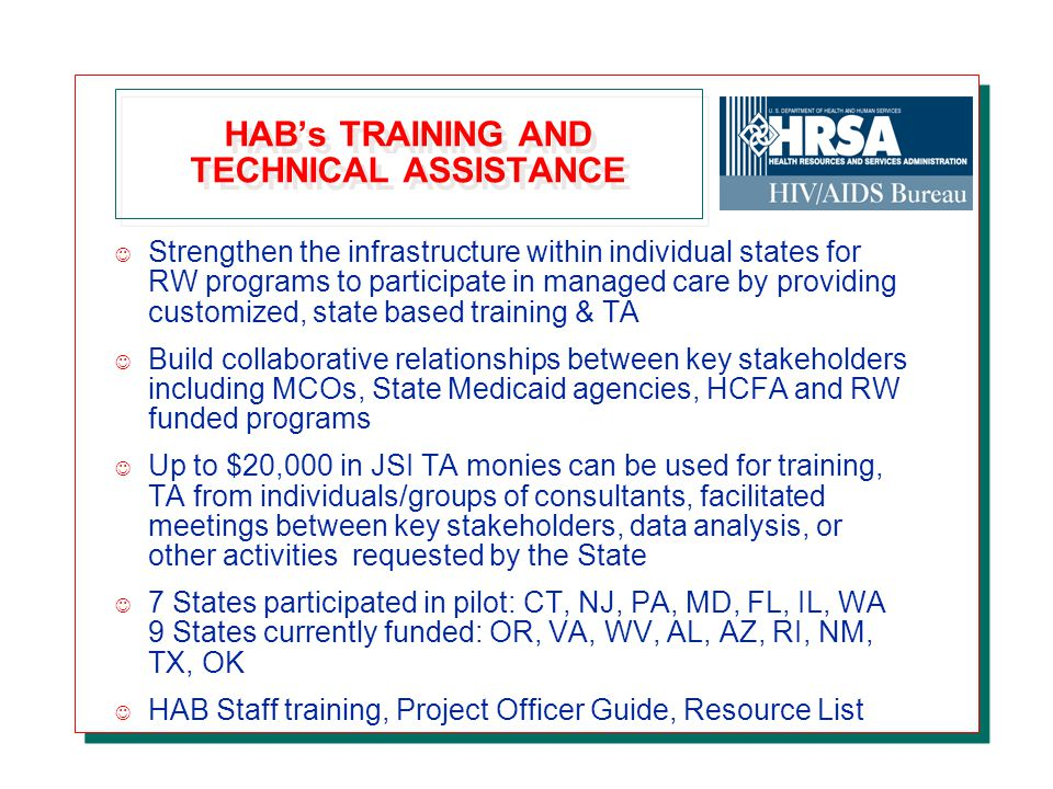 HAB's TRAINING AND TECHNICAL ASSISTANCE J Strengthen the infrastructure within individual states for RW programs to participate in managed care by providing customized, state based training & TA J Build collaborative relationships between key stakeholders including MCOs, State Medicaid agencies, HCFA and RW funded programs J Up to $20,000 in JSI TA monies can be used for training, TA from individuals/groups of consultants, facilitated meetings between key stakeholders, data analysis, or other activities requested by the State J 7 States participated in pilot: CT, NJ, PA, MD, FL, IL, WA 9 States currently funded: OR, VA, WV, AL, AZ, RI, NM, TX, OK J HAB Staff training, Project Officer Guide, Resource List