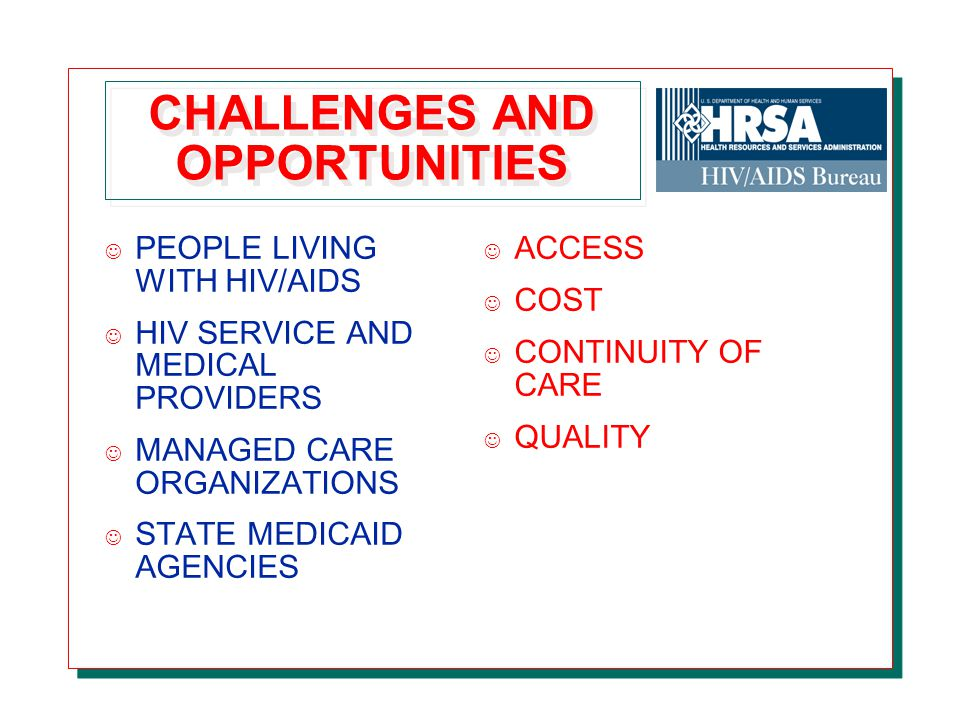 CHALLENGES AND OPPORTUNITIES J PEOPLE LIVING WITH HIV/AIDS J HIV SERVICE AND MEDICAL PROVIDERS J MANAGED CARE ORGANIZATIONS J STATE MEDICAID AGENCIES J ACCESS J COST J CONTINUITY OF CARE J QUALITY