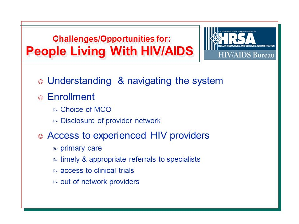 Challenges/Opportunities for: People Living With HIV/AIDS J Understanding & navigating the system J Enrollment P Choice of MCO P Disclosure of provider network J Access to experienced HIV providers P primary care P timely & appropriate referrals to specialists P access to clinical trials P out of network providers