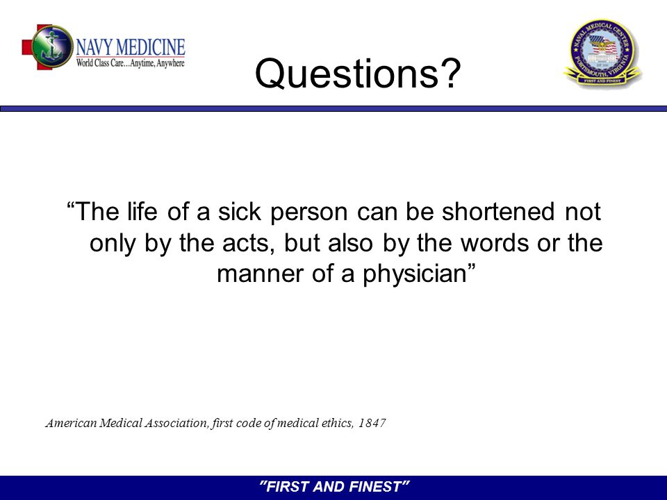 """FIRST AND FINEST"" Questions? ""The life of a sick person can be shortened not only by the acts, but also by the words or the manner of a physician"" Am"