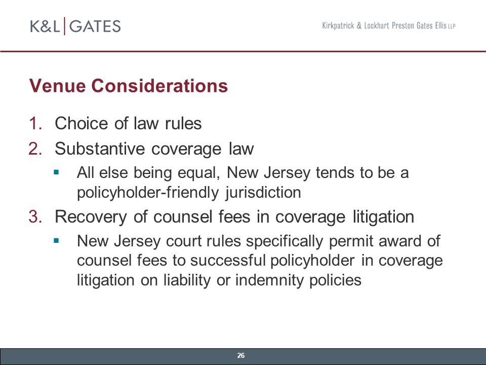 26 Venue Considerations  Choice of law rules  Substantive coverage law  All else being equal, New Jersey tends to be a policyholder-friendly jurisdiction  Recovery of counsel fees in coverage litigation  New Jersey court rules specifically permit award of counsel fees to successful policyholder in coverage litigation on liability or indemnity policies