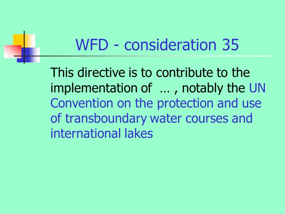 WFD - consideration 35 This directive is to contribute to the implementation of …, notably the UN Convention on the protection and use of transboundary water courses and international lakes