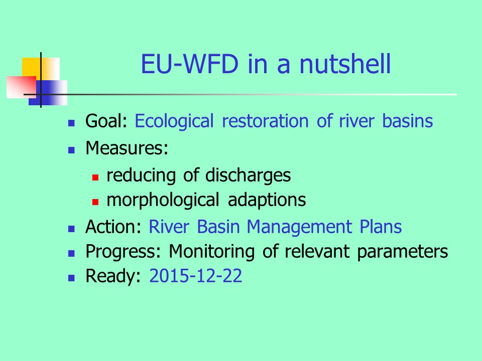 EU-WFD in a nutshell Goal: Ecological restoration of river basins Measures: reducing of discharges morphological adaptions Action: River Basin Management Plans Progress: Monitoring of relevant parameters Ready: 2015-12-22