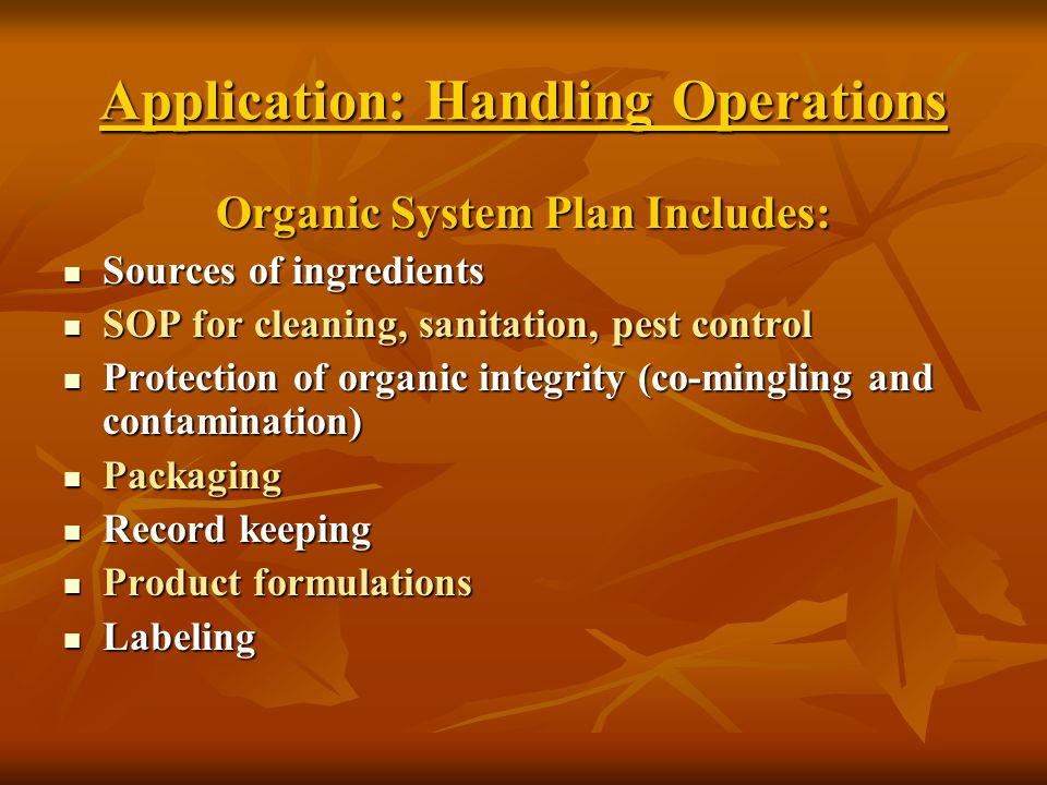 Application: Handling Operations Organic System Plan Includes: Sources of ingredients Sources of ingredients SOP for cleaning, sanitation, pest control SOP for cleaning, sanitation, pest control Protection of organic integrity (co-mingling and contamination) Protection of organic integrity (co-mingling and contamination) Packaging Packaging Record keeping Record keeping Product formulations Product formulations Labeling Labeling