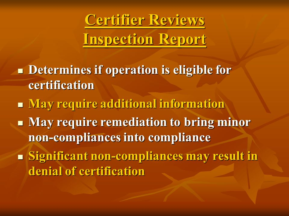 Certifier Reviews Inspection Report Determines if operation is eligible for certification Determines if operation is eligible for certification May require additional information May require additional information May require remediation to bring minor non-compliances into compliance May require remediation to bring minor non-compliances into compliance Significant non-compliances may result in denial of certification Significant non-compliances may result in denial of certification