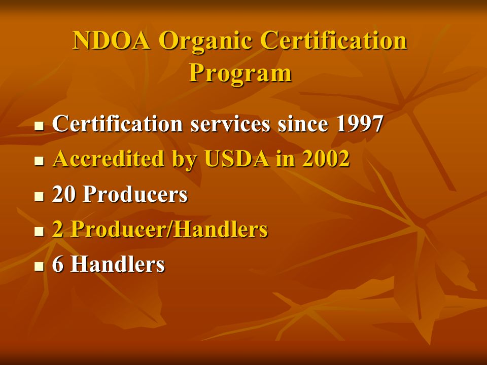 NDOA Organic Certification Program Certification services since 1997 Certification services since 1997 Accredited by USDA in 2002 Accredited by USDA in 2002 20 Producers 20 Producers 2 Producer/Handlers 2 Producer/Handlers 6 Handlers 6 Handlers