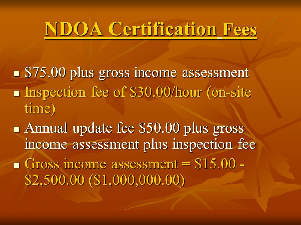 NDOA Certification Fees $75.00 plus gross income assessment $75.00 plus gross income assessment Inspection fee of $30.00/hour (on-site time) Inspection fee of $30.00/hour (on-site time) Annual update fee $50.00 plus gross income assessment plus inspection fee Annual update fee $50.00 plus gross income assessment plus inspection fee Gross income assessment = $15.00 - $2,500.00 ($1,000,000.00) Gross income assessment = $15.00 - $2,500.00 ($1,000,000.00)