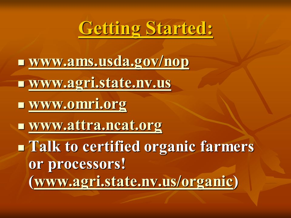 Getting Started: www.ams.usda.gov/nop www.ams.usda.gov/nop www.ams.usda.gov/nop www.agri.state.nv.us www.agri.state.nv.us www.agri.state.nv.us www.omri.org www.omri.org www.omri.org www.attra.ncat.org www.attra.ncat.org www.attra.ncat.org Talk to certified organic farmers or processors.
