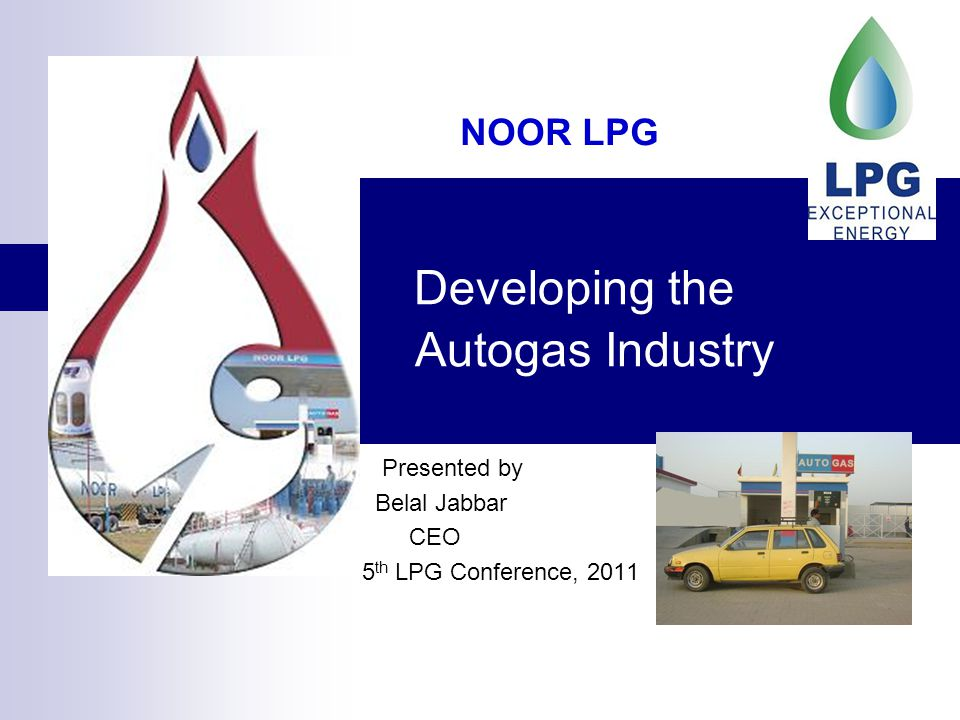Developing the Autogas Industry Presented by Belal Jabbar CEO 5 th LPG Conference, 2011 NOOR LPG