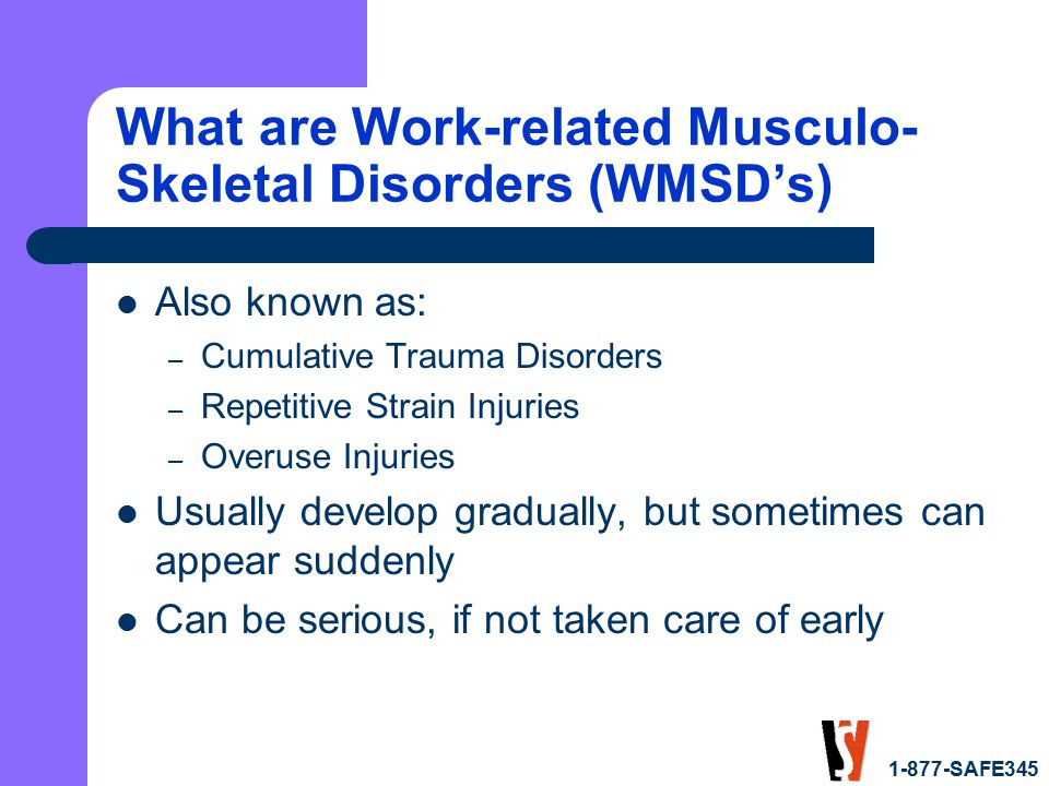 1-877-SAFE345 What are Work-related Musculo- Skeletal Disorders (WMSD's) Also known as: – Cumulative Trauma Disorders – Repetitive Strain Injuries – Overuse Injuries Usually develop gradually, but sometimes can appear suddenly Can be serious, if not taken care of early