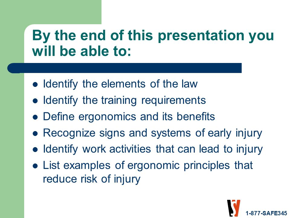 1-877-SAFE345 By the end of this presentation you will be able to: Identify the elements of the law Identify the training requirements Define ergonomics and its benefits Recognize signs and systems of early injury Identify work activities that can lead to injury List examples of ergonomic principles that reduce risk of injury