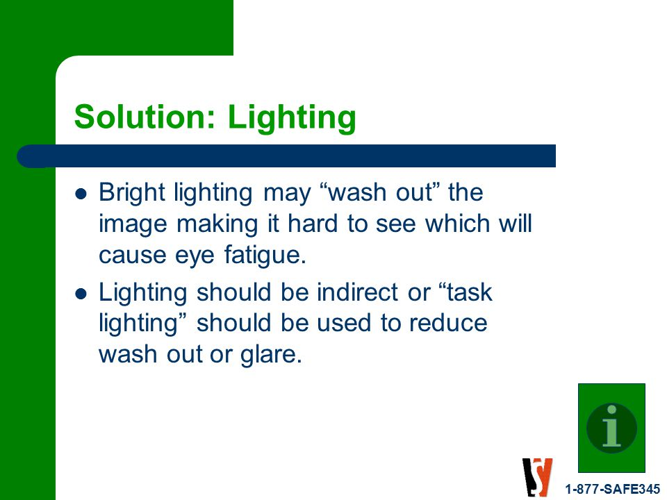 1-877-SAFE345 Solution: Lighting Bright lighting may wash out the image making it hard to see which will cause eye fatigue.