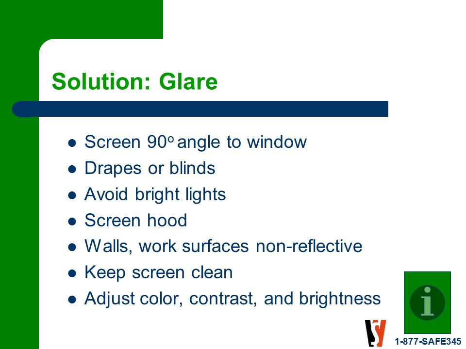 1-877-SAFE345 Solution: Glare Screen 90 o angle to window Drapes or blinds Avoid bright lights Screen hood Walls, work surfaces non-reflective Keep screen clean Adjust color, contrast, and brightness