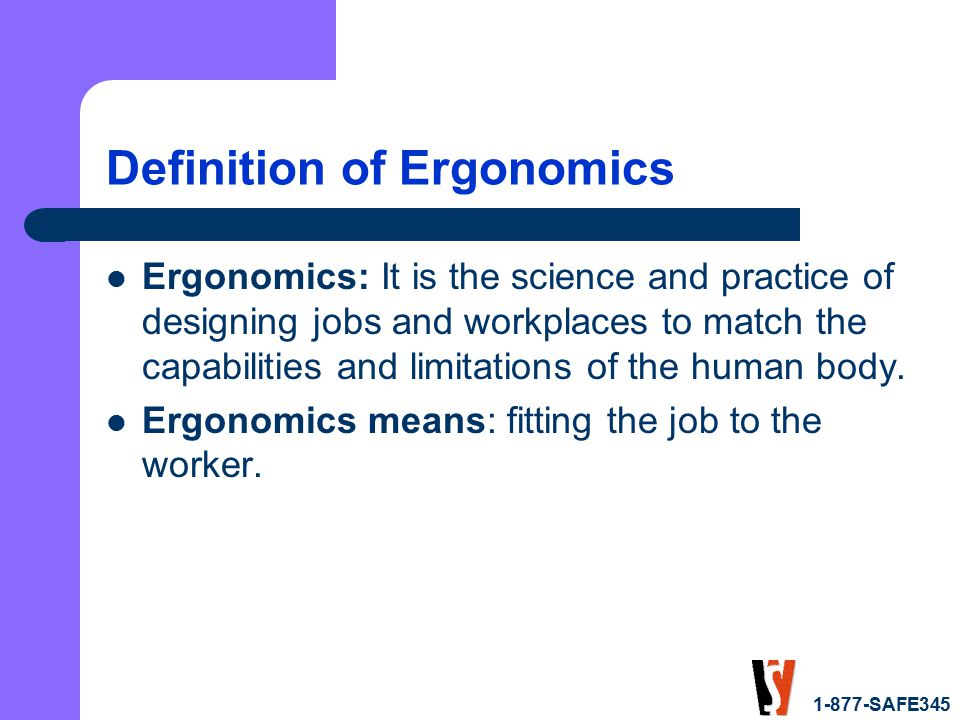 1-877-SAFE345 Definition of Ergonomics Ergonomics: It is the science and practice of designing jobs and workplaces to match the capabilities and limitations of the human body.