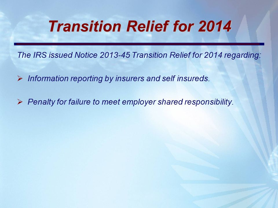 Transition Relief for 2014 The IRS issued Notice 2013-45 Transition Relief for 2014 regarding:  Information reporting by insurers and self insureds.