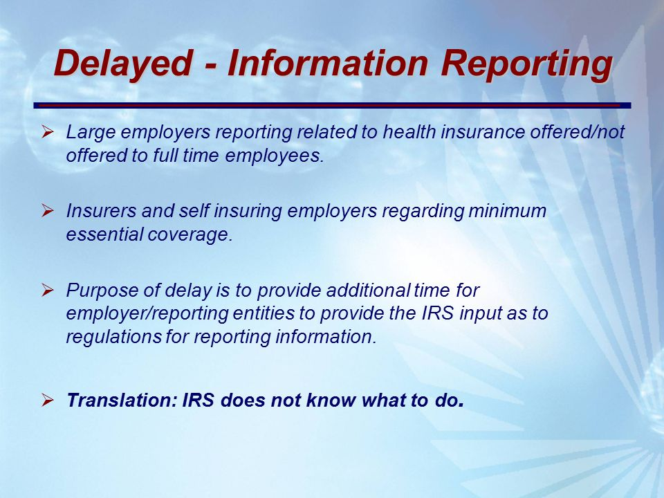 Delayed - Information Reporting  Large employers reporting related to health insurance offered/not offered to full time employees.