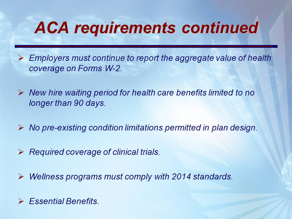 ACA requirements continued  Employers must continue to report the aggregate value of health coverage on Forms W-2.