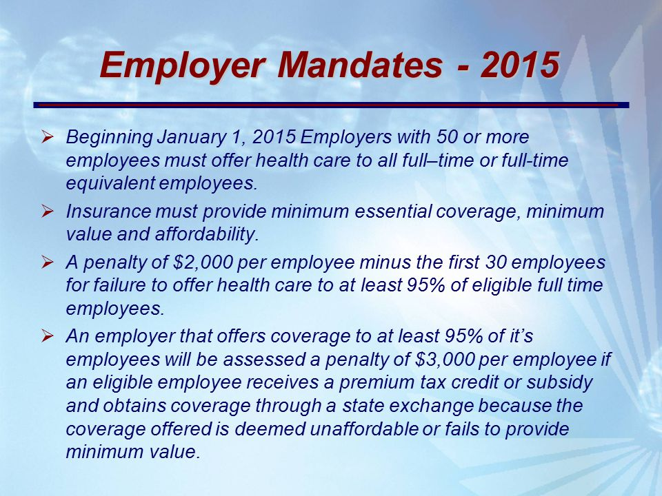Employer Mandates - 2015  Beginning January 1, 2015 Employers with 50 or more employees must offer health care to all full–time or full-time equivalent employees.