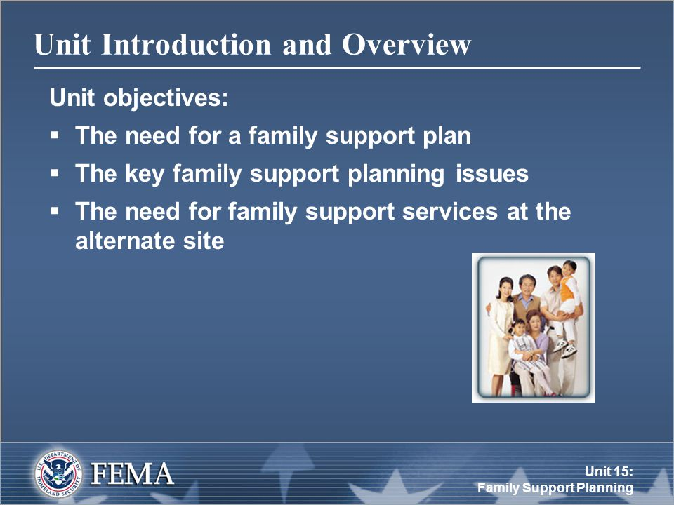 Unit 15: Family Support Planning Unit Introduction and Overview Unit objectives:  The need for a family support plan  The key family support planning issues  The need for family support services at the alternate site