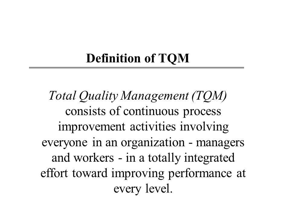 Definition of TQM Total Quality Management (TQM) consists of continuous process improvement activities involving everyone in an organization - managers and workers - in a totally integrated effort toward improving performance at every level.