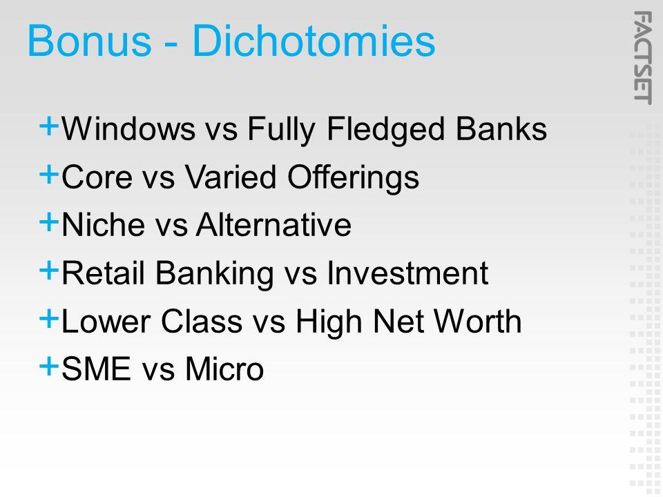 Bonus - Dichotomies  Windows vs Fully Fledged Banks  Core vs Varied Offerings  Niche vs Alternative  Retail Banking vs Investment  Lower Class vs High Net Worth  SME vs Micro