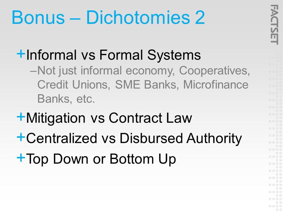 Bonus – Dichotomies 2  Informal vs Formal Systems –Not just informal economy, Cooperatives, Credit Unions, SME Banks, Microfinance Banks, etc.