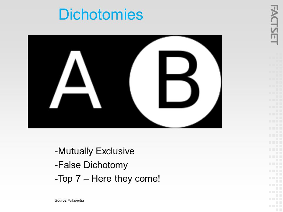 Dichotomies -Mutually Exclusive -False Dichotomy -Top 7 – Here they come! Source: Wikipedia