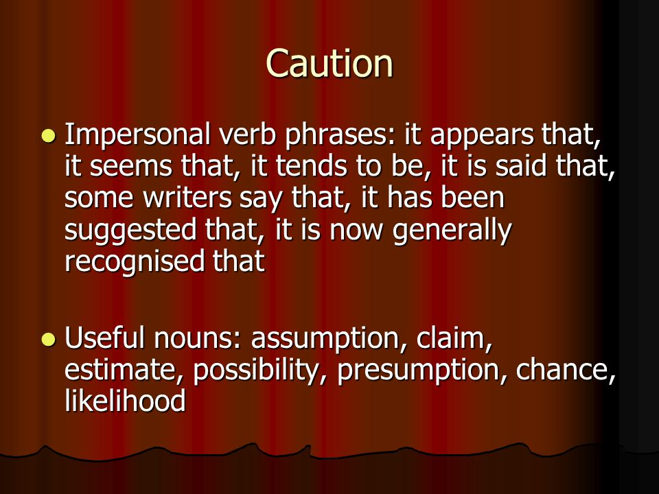 Caution Impersonal verb phrases: it appears that, it seems that, it tends to be, it is said that, some writers say that, it has been suggested that, it is now generally recognised that Impersonal verb phrases: it appears that, it seems that, it tends to be, it is said that, some writers say that, it has been suggested that, it is now generally recognised that Useful nouns: assumption, claim, estimate, possibility, presumption, chance, likelihood Useful nouns: assumption, claim, estimate, possibility, presumption, chance, likelihood