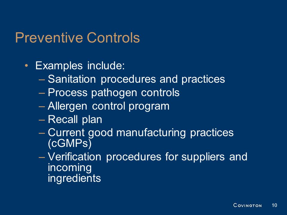 Preventive Controls Examples include: –Sanitation procedures and practices –Process pathogen controls –Allergen control program –Recall plan –Current good manufacturing practices (cGMPs) –Verification procedures for suppliers and incoming ingredients 10