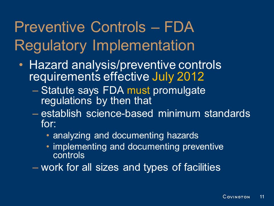 Preventive Controls – FDA Regulatory Implementation Hazard analysis/preventive controls requirements effective July 2012 –Statute says FDA must promulgate regulations by then that –establish science-based minimum standards for: analyzing and documenting hazards implementing and documenting preventive controls –work for all sizes and types of facilities 11