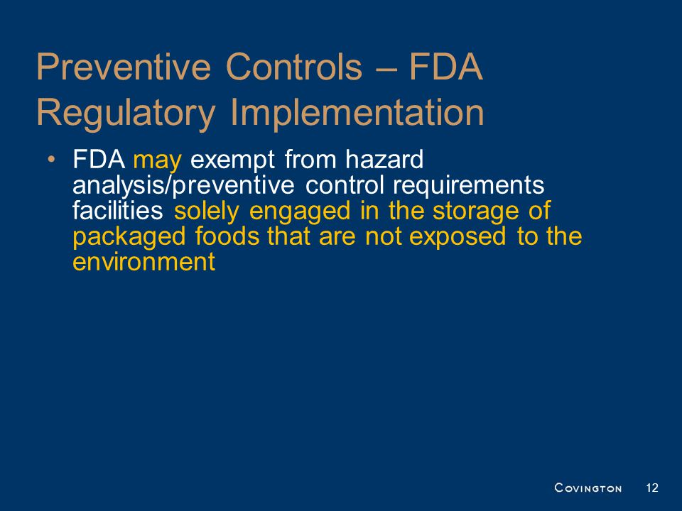 Preventive Controls – FDA Regulatory Implementation FDA may exempt from hazard analysis/preventive control requirements facilities solely engaged in the storage of packaged foods that are not exposed to the environment 12
