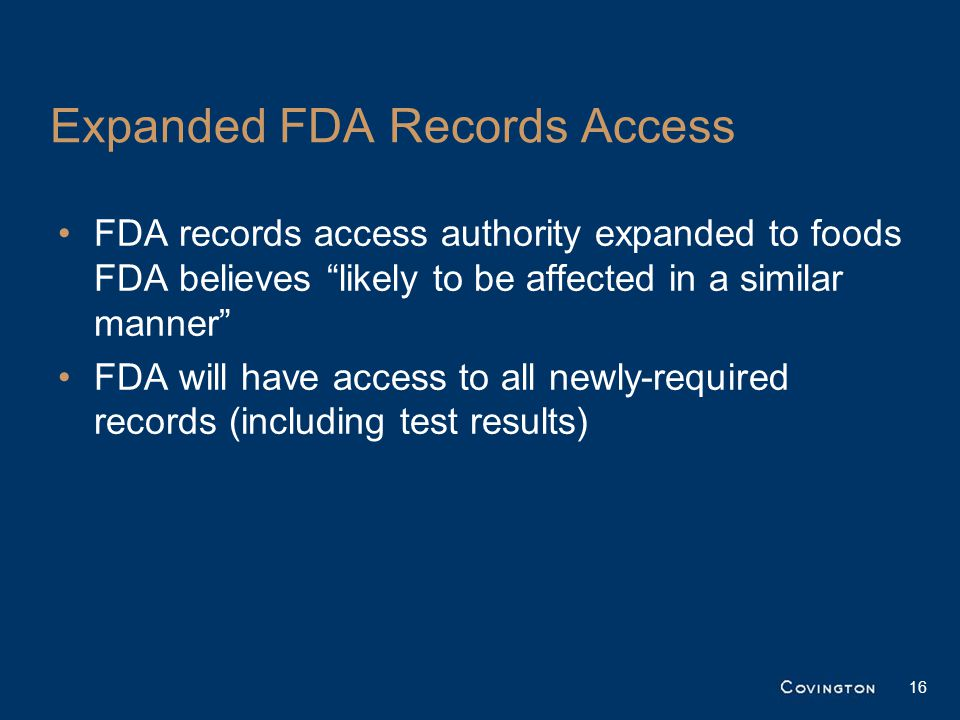Expanded FDA Records Access FDA records access authority expanded to foods FDA believes likely to be affected in a similar manner FDA will have access to all newly-required records (including test results) 16