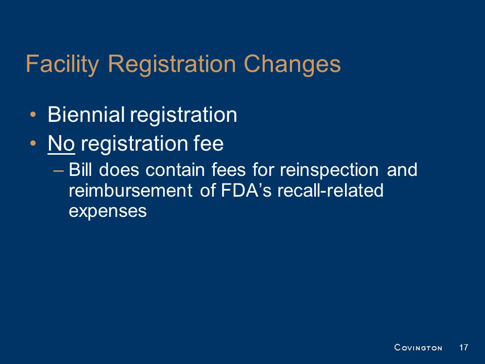 Facility Registration Changes Biennial registration No registration fee –Bill does contain fees for reinspection and reimbursement of FDA's recall-related expenses 17