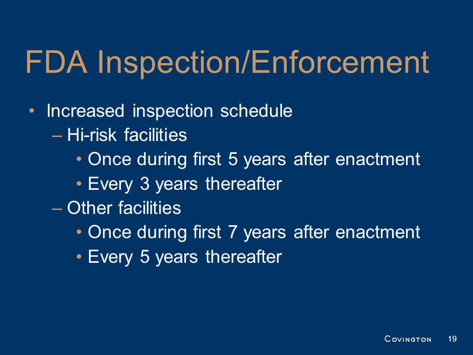 FDA Inspection/Enforcement Increased inspection schedule –Hi-risk facilities Once during first 5 years after enactment Every 3 years thereafter –Other facilities Once during first 7 years after enactment Every 5 years thereafter 19