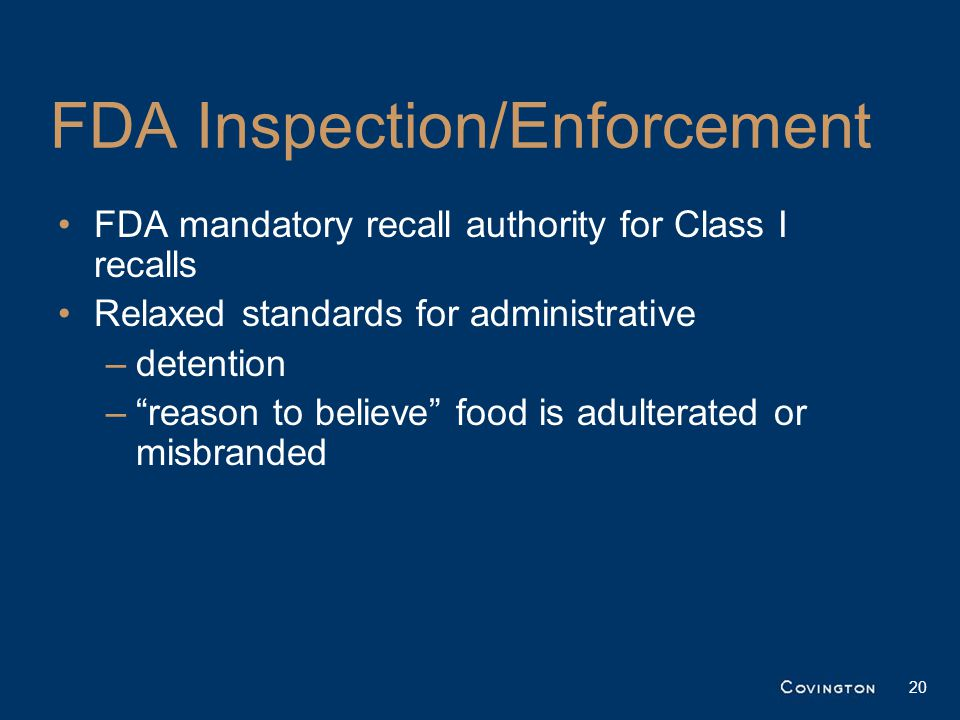 FDA Inspection/Enforcement FDA mandatory recall authority for Class I recalls Relaxed standards for administrative –detention – reason to believe food is adulterated or misbranded 20