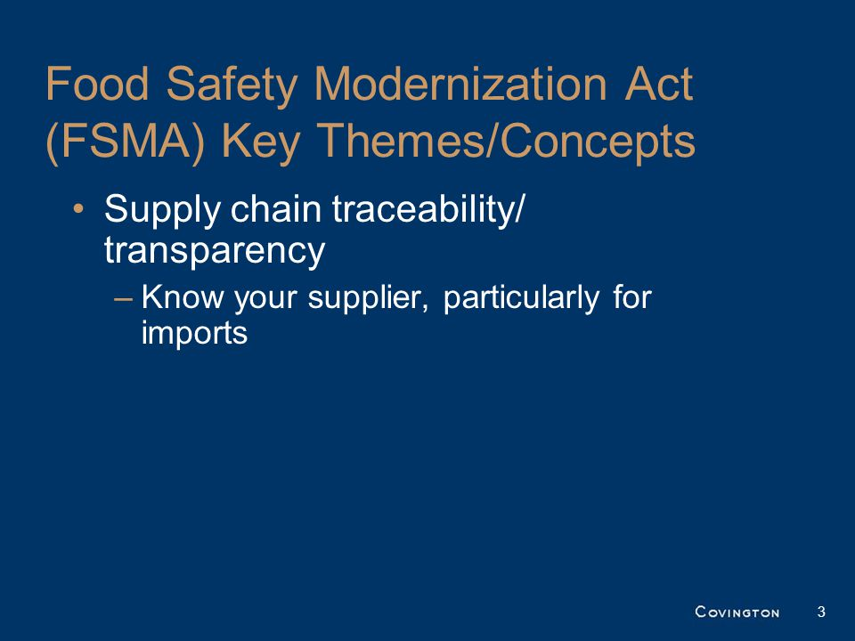 Food Safety Modernization Act (FSMA) Key Themes/Concepts Supply chain traceability/ transparency –Know your supplier, particularly for imports 3