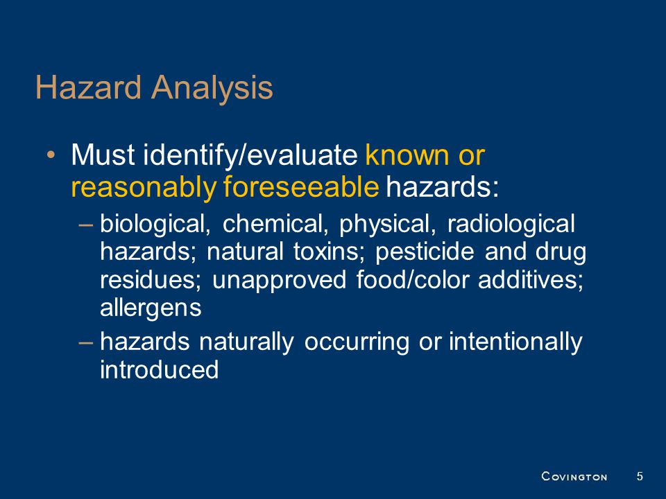 Hazard Analysis Must identify/evaluate known or reasonably foreseeable hazards: –biological, chemical, physical, radiological hazards; natural toxins; pesticide and drug residues; unapproved food/color additives; allergens –hazards naturally occurring or intentionally introduced 5