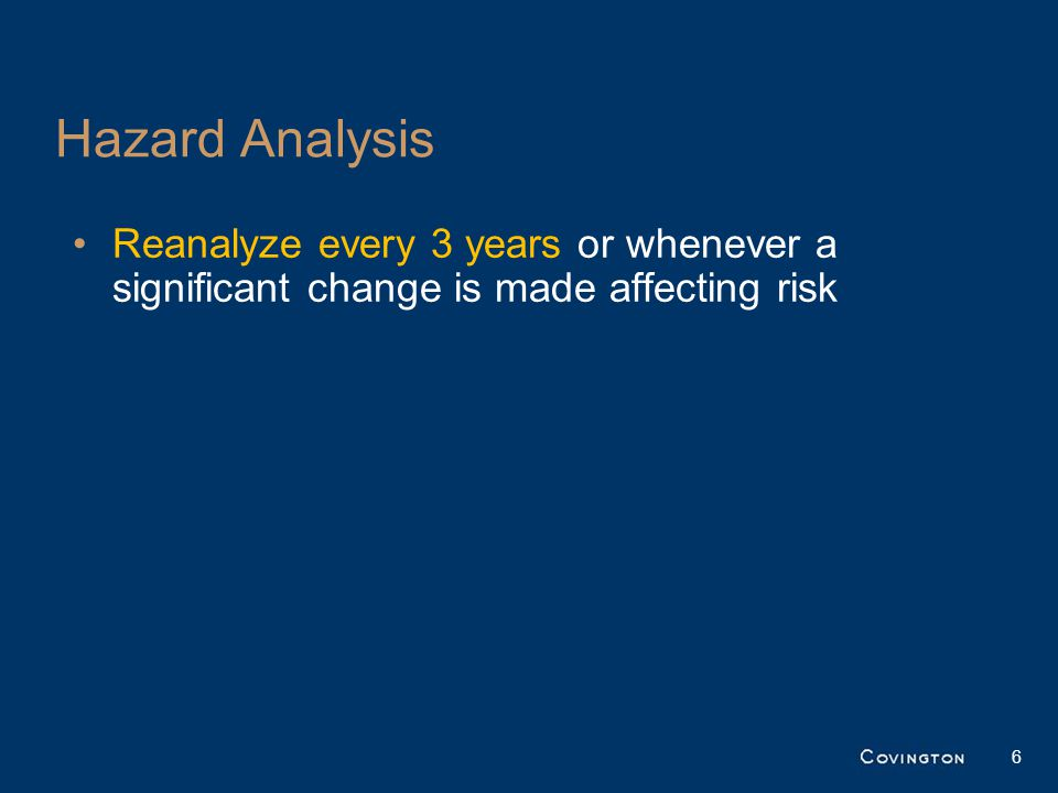 Hazard Analysis Reanalyze every 3 years or whenever a significant change is made affecting risk 6