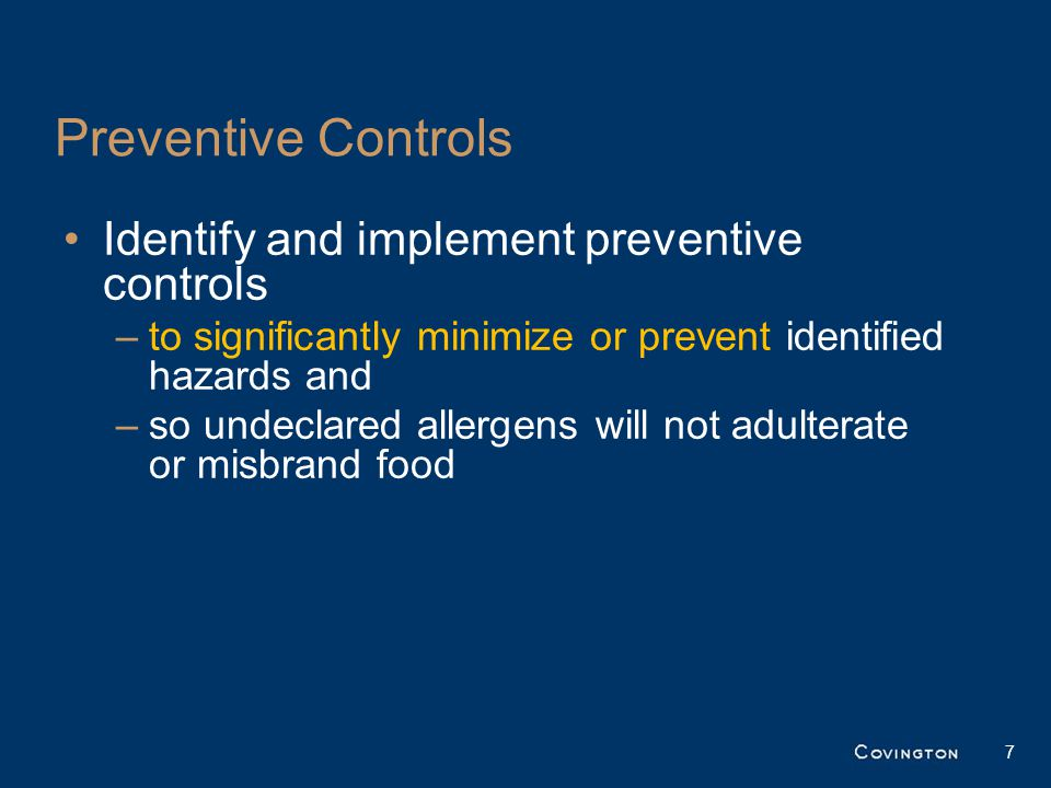 Preventive Controls Identify and implement preventive controls –to significantly minimize or prevent identified hazards and –so undeclared allergens will not adulterate or misbrand food 7