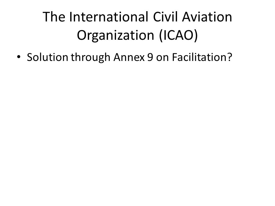 The International Civil Aviation Organization (ICAO) Solution through Annex 9 on Facilitation?
