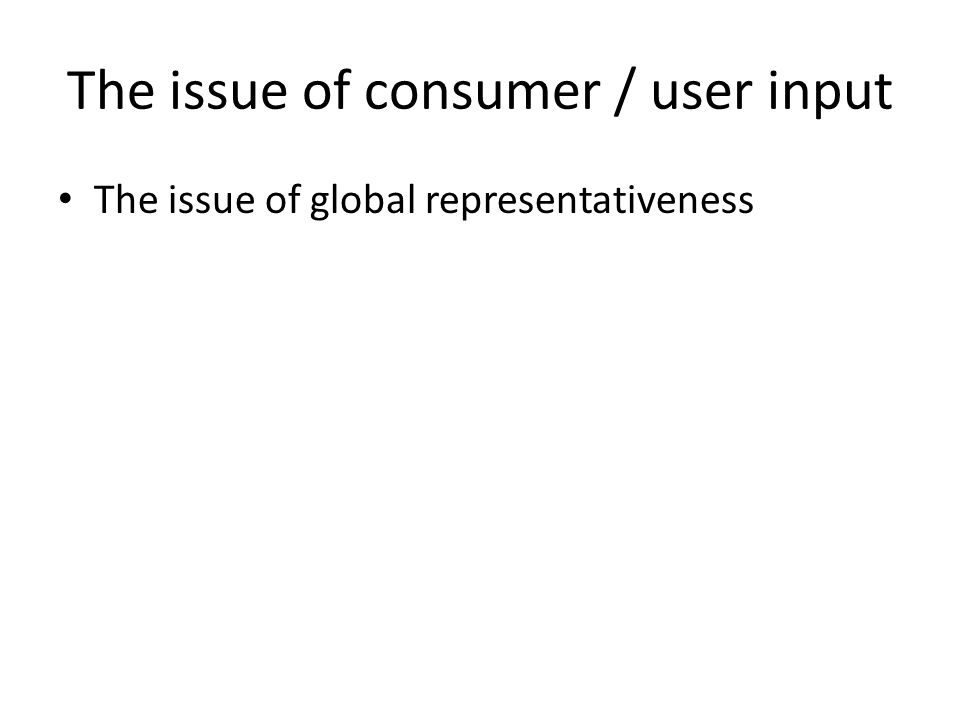 The issue of consumer / user input The issue of global representativeness