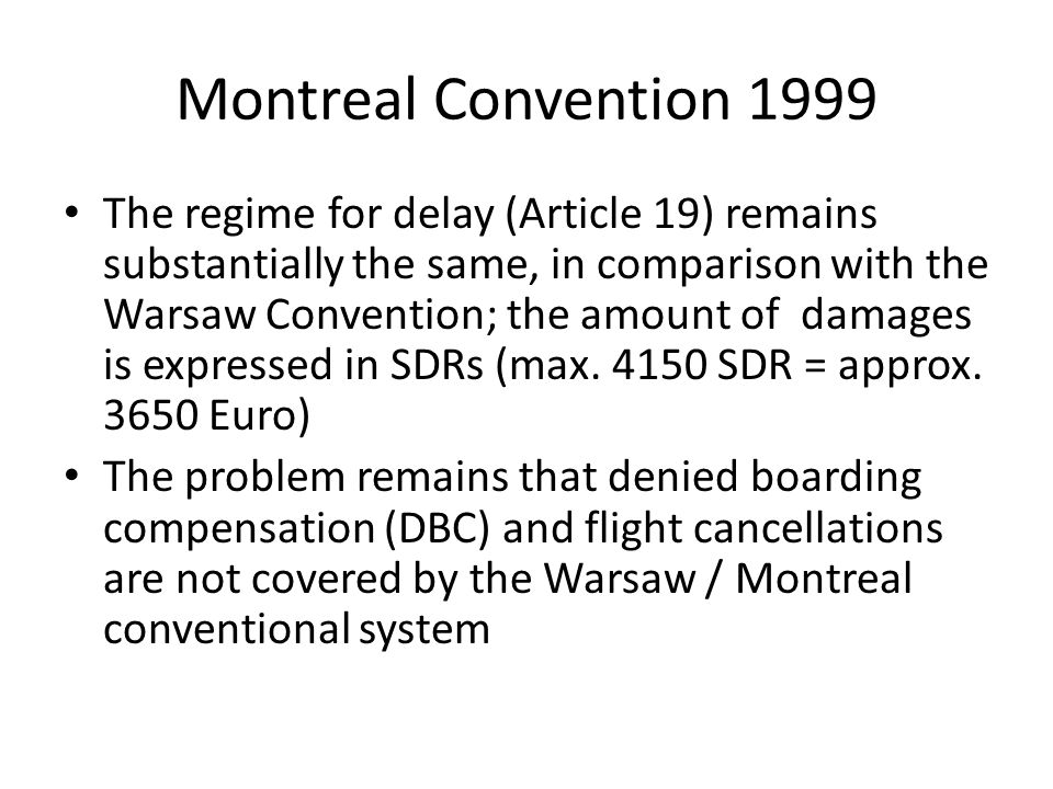 Montreal Convention 1999 The regime for delay (Article 19) remains substantially the same, in comparison with the Warsaw Convention; the amount of dam