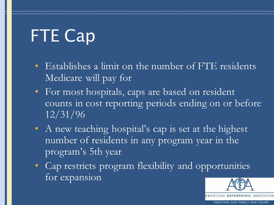 FTE Cap Establishes a limit on the number of FTE residents Medicare will pay for For most hospitals, caps are based on resident counts in cost reporting periods ending on or before 12/31/96 A new teaching hospital's cap is set at the highest number of residents in any program year in the program's 5th year Cap restricts program flexibility and opportunities for expansion