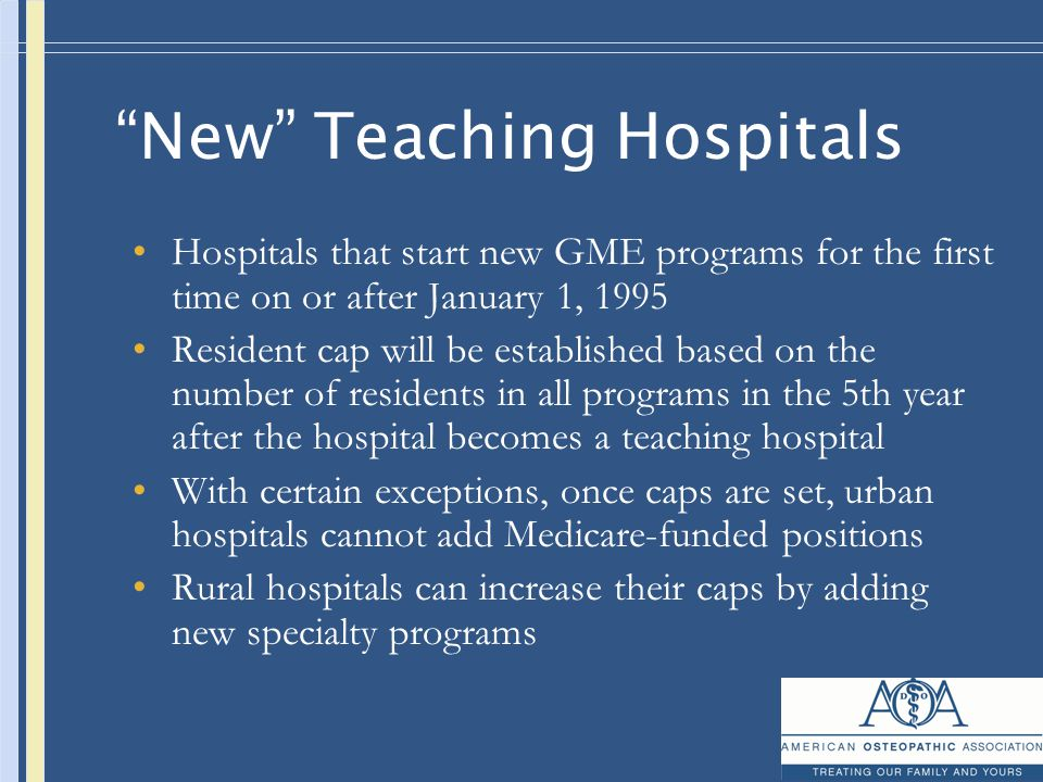 New Teaching Hospitals Hospitals that start new GME programs for the first time on or after January 1, 1995 Resident cap will be established based on the number of residents in all programs in the 5th year after the hospital becomes a teaching hospital With certain exceptions, once caps are set, urban hospitals cannot add Medicare-funded positions Rural hospitals can increase their caps by adding new specialty programs
