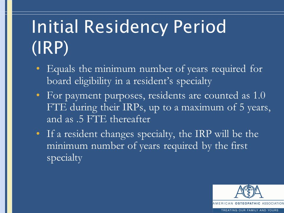 Initial Residency Period (IRP) Equals the minimum number of years required for board eligibility in a resident's specialty For payment purposes, residents are counted as 1.0 FTE during their IRPs, up to a maximum of 5 years, and as.5 FTE thereafter If a resident changes specialty, the IRP will be the minimum number of years required by the first specialty