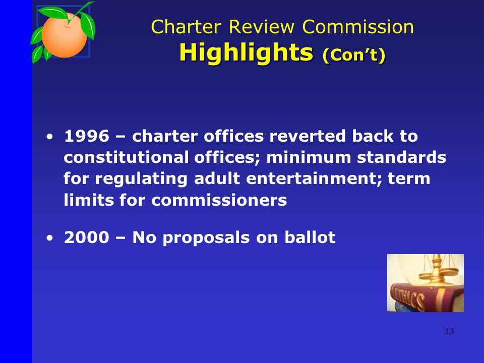 1996 – charter offices reverted back to constitutional offices; minimum standards for regulating adult entertainment; term limits for commissioners 2000 – No proposals on ballot Charter Review Commission Highlights (Con't) 13