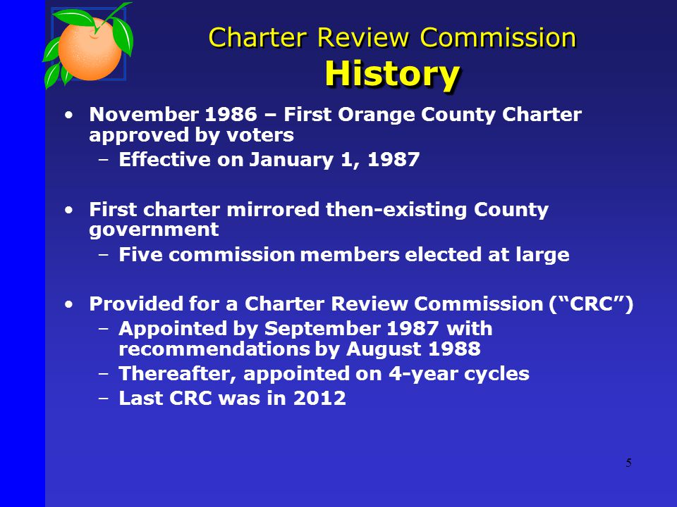 November 1986 – First Orange County Charter approved by voters –Effective on January 1, 1987 First charter mirrored then-existing County government –Five commission members elected at large Provided for a Charter Review Commission ( CRC ) –Appointed by September 1987 with recommendations by August 1988 –Thereafter, appointed on 4-year cycles –Last CRC was in 2012 History Charter Review Commission History 5