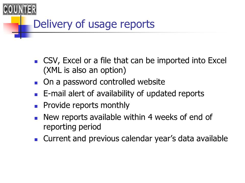 Delivery of usage reports CSV, Excel or a file that can be imported into Excel (XML is also an option) On a password controlled website E-mail alert of availability of updated reports Provide reports monthly New reports available within 4 weeks of end of reporting period Current and previous calendar year's data available