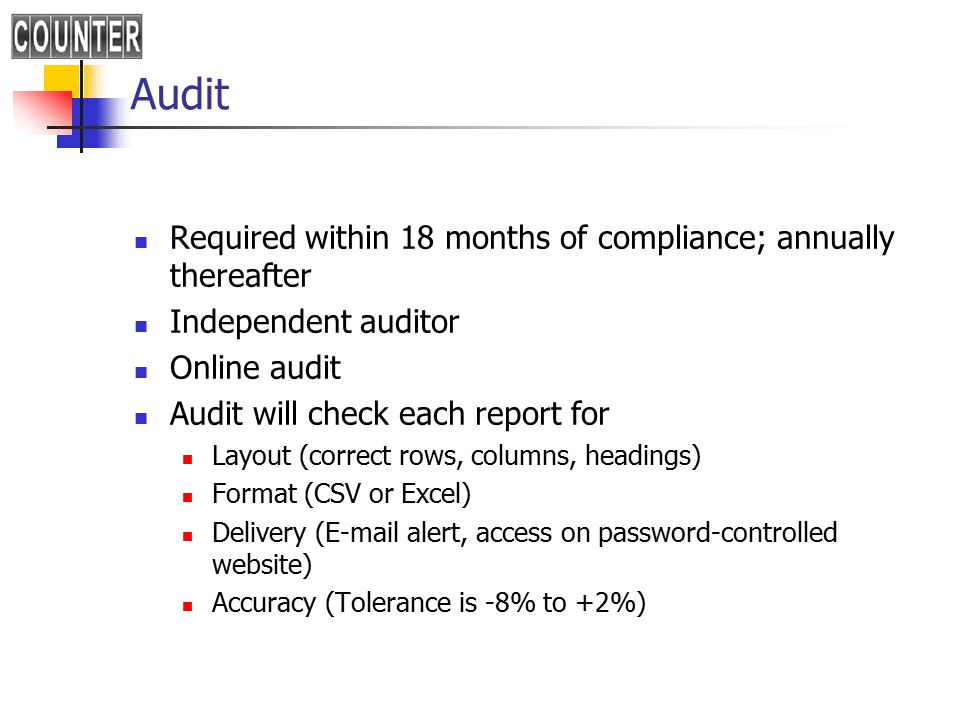 Audit Required within 18 months of compliance; annually thereafter Independent auditor Online audit Audit will check each report for Layout (correct rows, columns, headings) Format (CSV or Excel) Delivery (E-mail alert, access on password-controlled website) Accuracy (Tolerance is -8% to +2%)