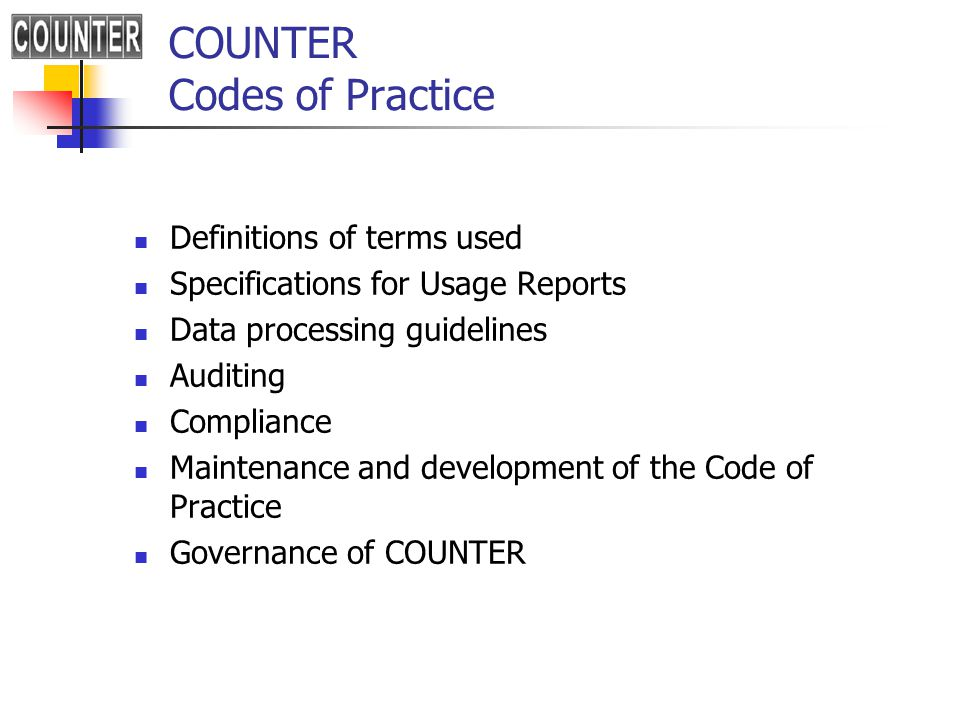 COUNTER Codes of Practice Definitions of terms used Specifications for Usage Reports Data processing guidelines Auditing Compliance Maintenance and development of the Code of Practice Governance of COUNTER